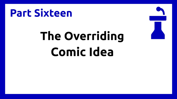 Part Sixteen - Overriding Comic Idea