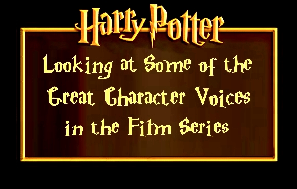 Looking at Some of the Great Character Voices in the HARRY POTTER Film Series