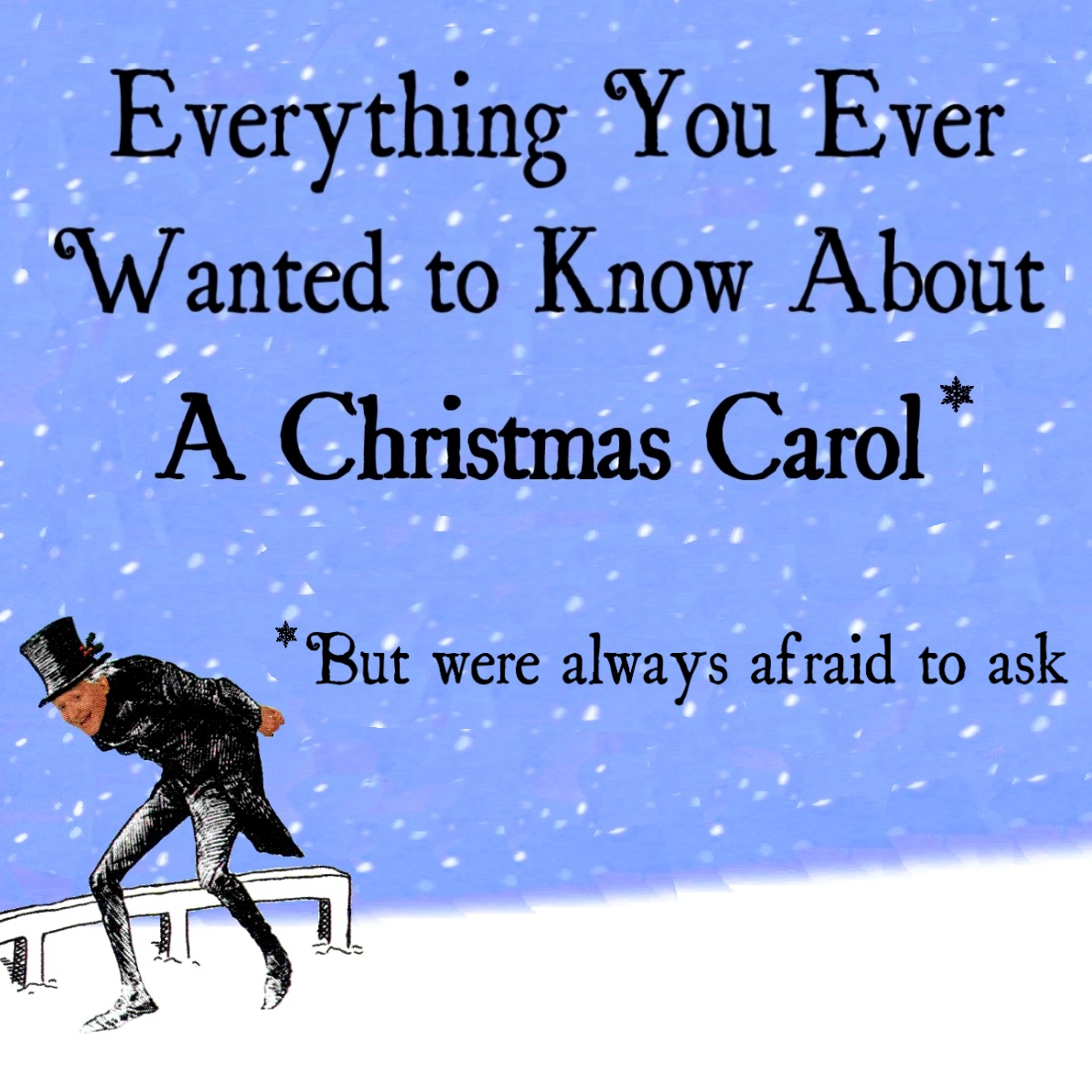 Everything You Ever Wanted to Know about  A Christmas Carol *      (*But were always afraid to ask)